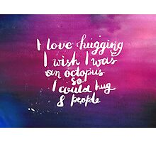 I love hugging. I wish I was an octopus so I could hug 8 people Photographic Print