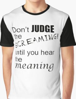 Don't judge the screaming until you hear the meaning  Graphic T-Shirt