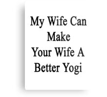 My Wife Can Make Your Wife A Better Yogi  Metal Print