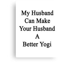 My Husband Can Make Your Husband A Better Yogi  Canvas Print