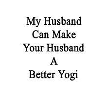 My Husband Can Make Your Husband A Better Yogi  Photographic Print