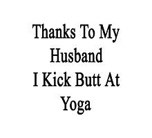 Thanks To My Husband I Kick Butt At Yoga  Photographic Print