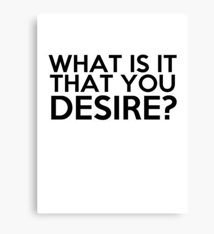 What Is It That You Desire? Canvas Print
