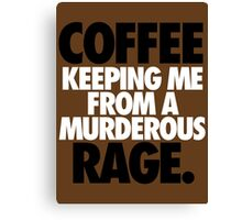 COFFEE KEEPING ME FROM A MURDEROUS RAGE. Canvas Print