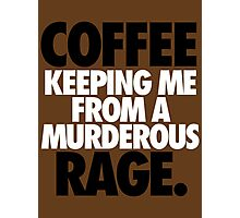 COFFEE KEEPING ME FROM A MURDEROUS RAGE. Photographic Print