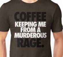 COFFEE KEEPING ME FROM A MURDEROUS RAGE. Unisex T-Shirt