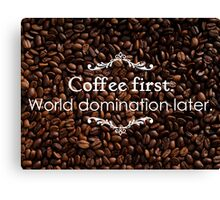 Coffee first. World domination later. Canvas Print