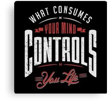 What consumes your mind controls you life. Canvas Print