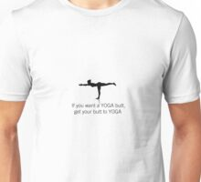 YOGA and BUTT - If you want a yoga butt, get your butt to yoga.  Unisex T-Shirt