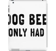 In dog beers, I've only had one. iPad Case/Skin