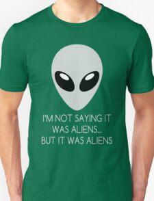 I'm Not Saying It Was Aliens... But It Was Aliens Unisex T-Shirt