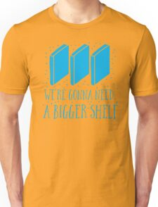 We're gonna need a bigger shelf Unisex T-Shirt