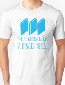 We're gonna need a bigger shelf T-Shirt