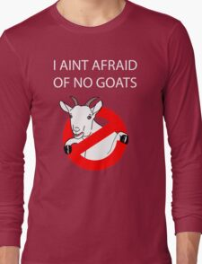 I Aint Afraid of no Goats! Long Sleeve T-Shirt