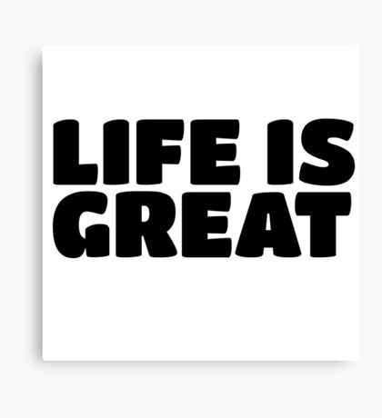 Life Is Great Ironic Fun Cool Text Truth Motivation Canvas Print