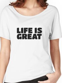 Life Is Great Ironic Fun Cool Text Truth Motivation Women's Relaxed Fit T-Shirt