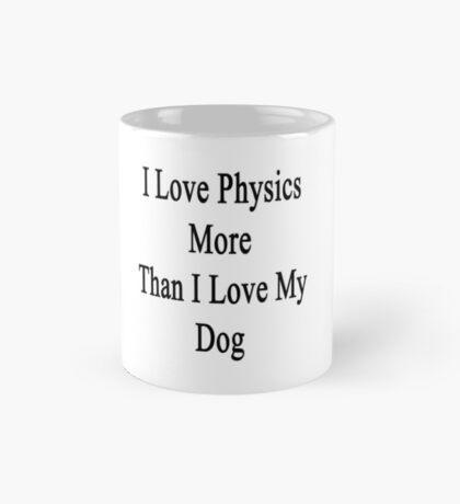 I Love Physics More Than I Love My Dog  Mug