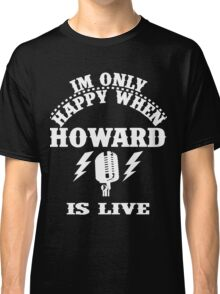 Im Only Happy When Howard Is Live Classic T-Shirt