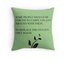 Some people should be forced to carry a plant around with them, to replace the oxygen they waste  Throw Pillow