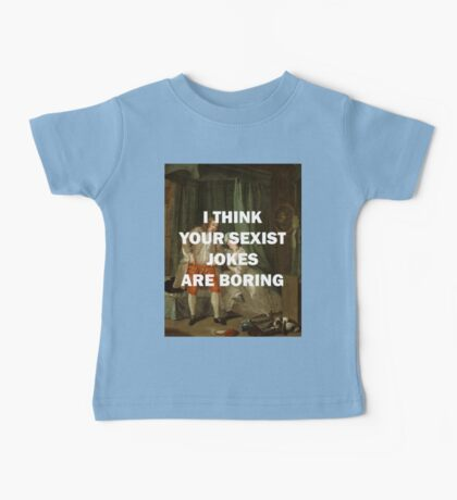I THINK YOUR SEXIST JOKES ARE BORING Baby Tee