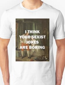 I THINK YOUR SEXIST JOKES ARE BORING, William Hogarth T-Shirt
