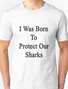 I Was Born To Protect Our Sharks  T-Shirt