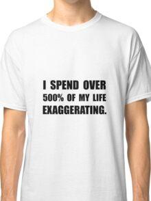 My Life Exaggerating Classic T-Shirt