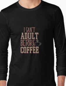 Can't Adult Before Coffee Long Sleeve T-Shirt