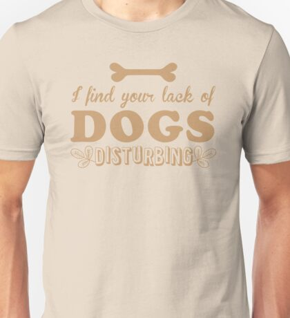 I find your lack of DOGS disturbing Unisex T-Shirt
