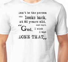 """Don't be the person who looks back, at 80 years old, and says, """"God, I wish I had done that."""" Unisex T-Shirt"""