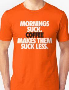 MORNINGS SUCK. COFFEE MAKES THEM SUCK LESS. T-Shirt