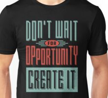 Don't wait for opportunity. Create it. Unisex T-Shirt