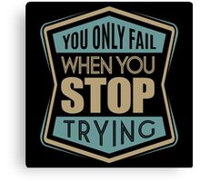 You only fail when you stop trying. Canvas Print