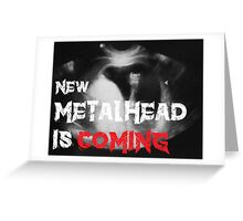 New Metalhead is coming Greeting Card