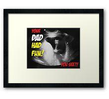 Your Dad had fun Framed Print
