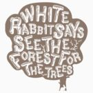 White Rabbit Says See The Forest For The Trees by whiterabbitsays