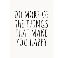 DO MORE OF THE THINGS THAT MAKE YOU HAPPY Photographic Print