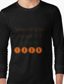 Would you mind if I brought yarn? Long Sleeve T-Shirt