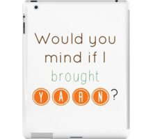 Would you mind if I brought yarn? iPad Case/Skin