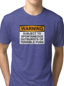 WARNING: SUBJECT TO SPONTANEOUS OUTBURSTS OF TERRIBLE PUNS Tri-blend T-Shirt