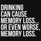 Drinking can cause memory loss... by philbo84