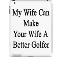 My Wife Can Make Your Wife A Better Golfer  iPad Case/Skin