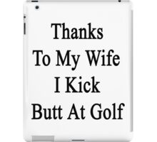 Thanks To My Wife I Kick Butt At Golf  iPad Case/Skin