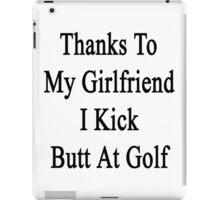 Thanks To My Girlfriend I Kick Butt At Golf  iPad Case/Skin