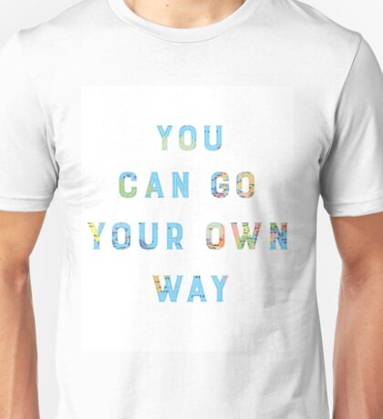 You Can Go Your Own Way Unisex T-Shirt