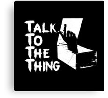 Talk to the Thing w Canvas Print