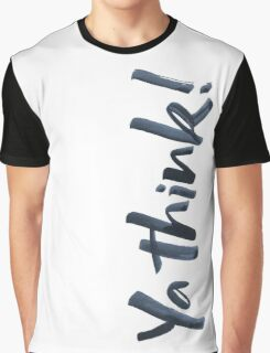 Ya think! Bold Brush Hand Lettering with attitude, vertical on white Graphic T-Shirt