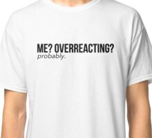 Me? Overreacting? Probably. Classic T-Shirt