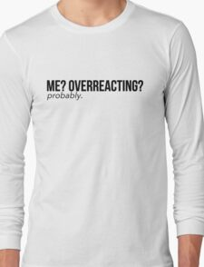 Me? Overreacting? Probably. Long Sleeve T-Shirt