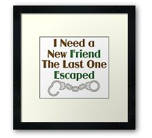 I Need a New Friend Funny Saying Framed Print